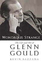 Wondrous strange : the life and art of Glenn Gould