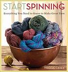 Start Spinning : Everything You Need to Know to Make Great Yarn.