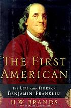 The first American : the life and times of Benjamin Franklin