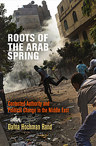 Roots of the Arab Spring : contested authority and political change in the Middle East
