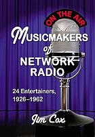 Musicmakers of network radio : 24 entertainers, 1926 - 1962