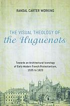 The visual theology of the Huguenots : towards an architectural iconology of early modern French Protestantism, 1535 to 1623