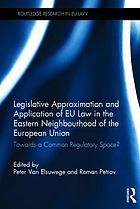 Legislative approximation and application of EU law in the Eastern neighbourhood of the European Union : towards a common regulatory space?