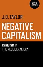 Negative capitalism : cynicism in the neoliberal era