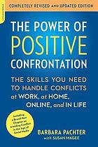 The power of positive confrontation : the skills you need to handle conflicts at work, at home, online, and in life