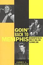 Goin' back to Memphis : a century of blues, rock 'n' roll, and glorious soul