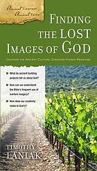 Finding the lost images of God : uncover the ancient culture, discover hidden meanings