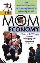 The mom economy : the mothers' guide to getting family-friendly work