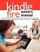 Kindle Fire owner's manual : : the ultimate Kindle Fire guide to getting started, advanced user tips, and finding unlimited free books, videos and apps on Amazon and beyond