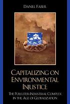 Capitalizing on environmental injustice : the polluter-industrial complex in the age of globalization