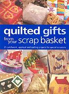 Quilted gifts from your scrap basket : 25 patchwork, appliqué and quilting projects for special occasions