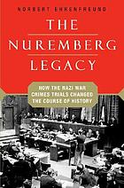 The Nuremberg legacy : how the Nazi war crimes trials changed the course of history