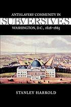 Subversives : antislavery community in Washington, D.C., 1828-1865