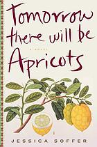 Tomorrow there will be apricots : a novel