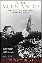 To the mountaintop : Martin Luther King Jr.'s sacred mission to save America, 1955-1968