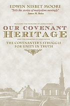 Our covenant heritage : the Covenanters' struggle for unity in truth as revealed in the memoir of James Nisbet and sermons of John Nevay