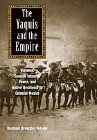 The Yaquis and the Empire. Violence, Spanish Imperial Power, and native resilience in Colonial Mexico.