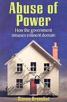 Abuse of power : how the government misuses eminent domain