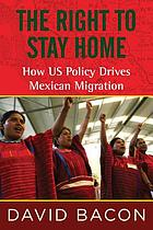 The right to stay home : how US policy drives Mexican migration