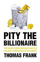 Pity the billionaire : the hard-times swindle and the unlikely comeback of the right