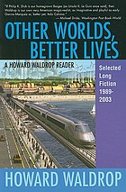 Other worlds, better lives : a Howard Waldrop reader, selected long fiction, 1989-2003