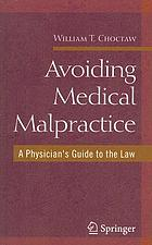 Avoiding medical malpractice : a physician's guide to the law