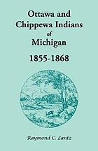 Ottawa and Chippewa Indians of Michigan, 1855-1868 : including some Swan Creek and Black River of the Sac and Fox Agency for the years 1857, 1858, and 1865