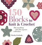 150 blocks to knit and crochet : the anything-but-the-square collection