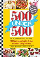 500 under 500 : from 100-calorie snacks to 500-calorie entrees--500 balanced and healthy recipes the whole family will love!