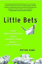 Little bets : how breakthrough ideas emerge from small discoveries. Summary.