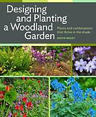 Designing and planting a woodland garden : plants and combinations that thrive in the shade