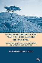 Postcolonialism in the wake of the Nairobi revolution : Ngugi wa Thiong'o and the idea of African literature