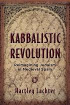 Kabbalistic revolution : reimagining Judaism in medieval Spain