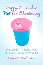 Sippy cups are not for chardonnay, and other things I had to learn as a new mom