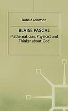 Blaise Pascal : mathematician, physicist and thinker about God