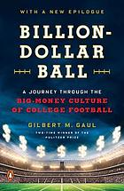 Billion-dollar ball : a journey through the big-money culture of college football