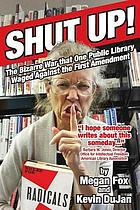 Shut up! : the bizarre war that one public library waged against the First Amendment