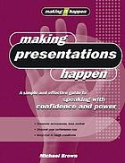 Making presentations happen : a simple and effective guide to speaking with confidence and power