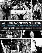 On the campaign trail : the long road of presidential politics, 1860-2004