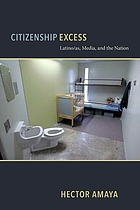Citizenship excess : Latinas/os, media, and the nation