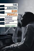 The amazing Bud Powell : Black genius, jazz history, and the challenge of bebop