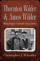 Thornton Wilder & Amos Wilder : writing religion in twentieth-century America