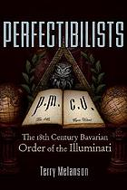 Perfectibilists : the 18th century Bavarian Order of the Illuminati
