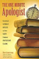 The one-minute apologist : essential Catholic replies to over sixty Protestant claims