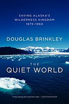 The quiet world : saving Alaska's wilderness kingdom, 1879-1960