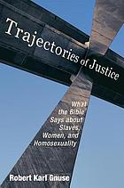 Trajectories of justice : what the Bible says about slaves, women, and homosexuality