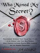 Who moved my secret? : the ancient wisdom that tells you it's okay to be greedy : a parody