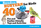 Boredom busters for birds : 40 fun and feather-friendly toys and adventures