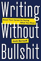 Writing without bullshit : boost your career by saying what you mean