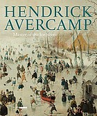 Hendrick Avercamp : master of the ice scene; [to accompany the exhibition Hendrick Avercamp, the Little Ice Age in the Rijksmuseum in Amsterdam, 21 November 2009 - 15 February 2010, and in the National Gallery of Art in Washington, 21 March - 5 July 2010]